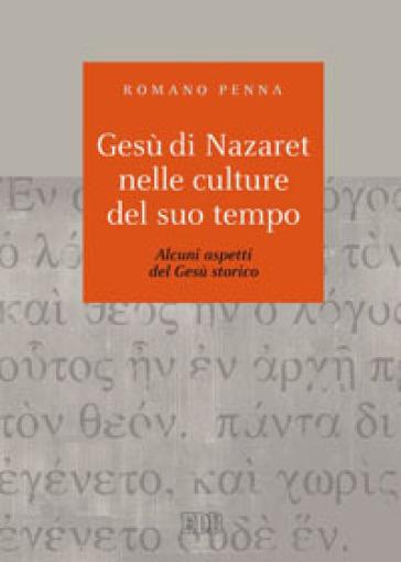 Gesù di Nazaret nelle culture del suo tempo. Alcuni aspetti del Gesù storico - Romano Penna |