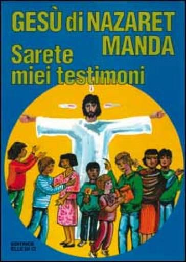 Gesù di Nazaret manda: «Sarete miei testimoni». Guida per catechisti e genitori. Proposte di lavoro, preghiere e celebrazioni - Giovanni Ballis | Kritjur.org