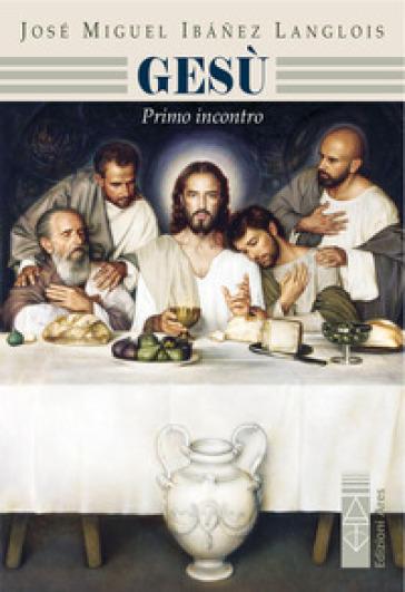 Gesù. Primo incontro - José M. Ibanez Langlois |