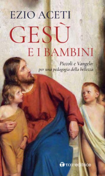 Gesù e i bambini. Piccoli e Vangelo: per una pedagogia della bellezza - Ezio Aceti |