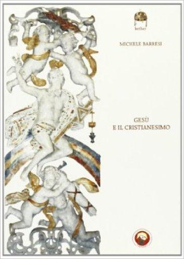 Gesù e il cristianesimo - Michele Barresi |
