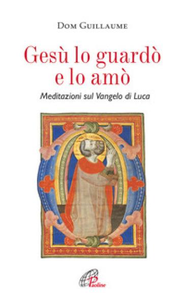 Gesù lo guardò e lo amò. Meditazioni sul Vangelo di Luca - Jean-Marie Guillaume | Rochesterscifianimecon.com