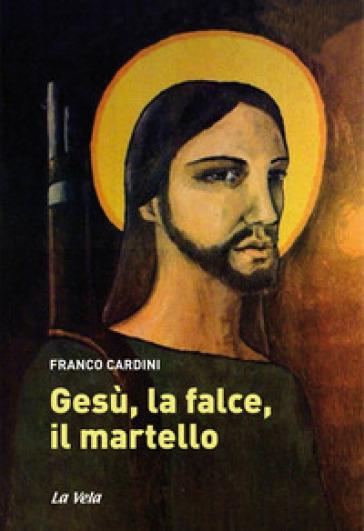 Gesù, la falce, il martello - Franco Cardini  