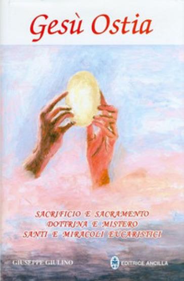 Gesù ostia. Sacrificio e sacramento. Dottrina e mistero. Santi e miracoli eucaristici - Giuseppe Giulino | Kritjur.org