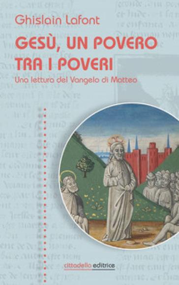 Gesù, un povero trai i poveri. Una lettura del Vangelo di Matteo - Ghislain Lafont  