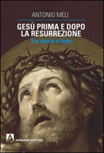 Gesù prima e dopo la resurrezione. Tra storia e fede - Antonio Meli |
