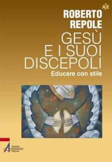 Gesù e i suoi discepoli. Educare con stile - Roberto Repole |