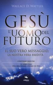 Gesù: l'uomo del futuro. Il suo vero messaggio, la nostra vera eredità - Wallace D. Wattles