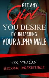Get Any Girl You Desire by Unleashing Your Alpha Male