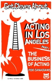 Get Clever About Acting In Los Angeles Part 1: The Business Of Acting