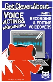 Get Clever About Voice Acting & Announcing Part 2, Recording & Editing Voiceovers