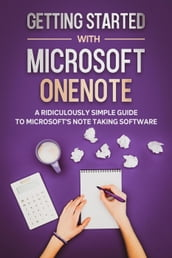 Getting Started With Microsoft OneNote: A Ridiculously Simple Guide to Microsoft s Note Taking Software