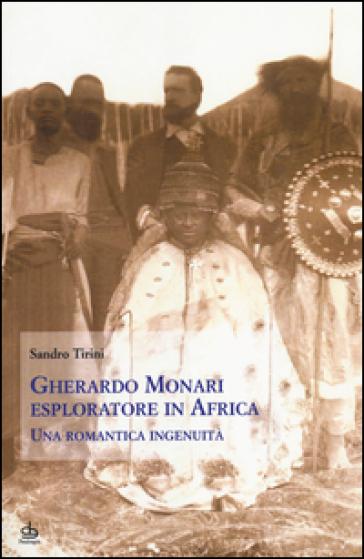 Gherardo Monari esploratore in Africa. Una romantica ingenuità - Sandro Tirini |