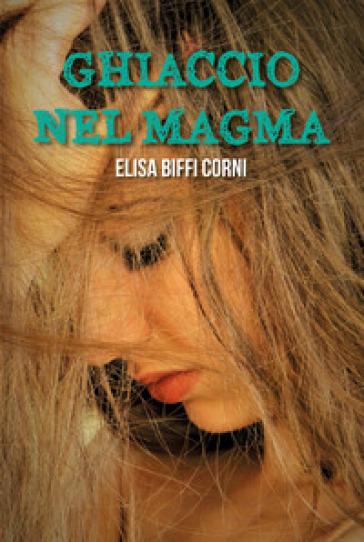 Ghiaccio nel magma - Elisa Biffi Corni  