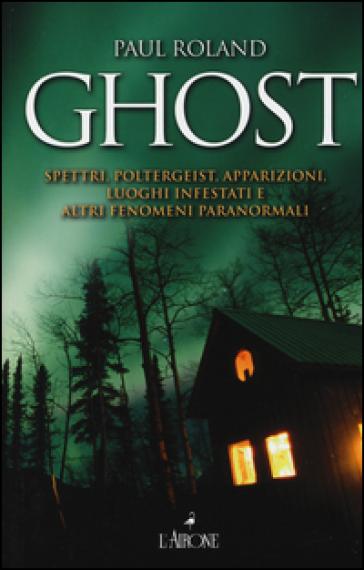 Ghost. Spettri, poltergeist, apparizioni, luoghi infestati e altri fenomeni paranormali - Paul Roland |