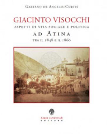 Giacinto Visocchi. Aspetti di vita sociale e politica ad Atina tra il 1848 e il 1860 - Gaetano De Angelis Curtis |
