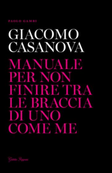 Giacomo Casanova. Manuale per non finire tra le braccia di uno come me - Paolo Gambi |
