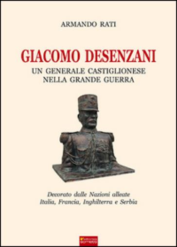 Giacomo Desenzani. Un generale castiglionese nella grande guerra - Armando Rati |