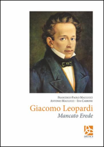 Giacomo Leopardi. Mancato erede - Francesco Paolo Maulucci |