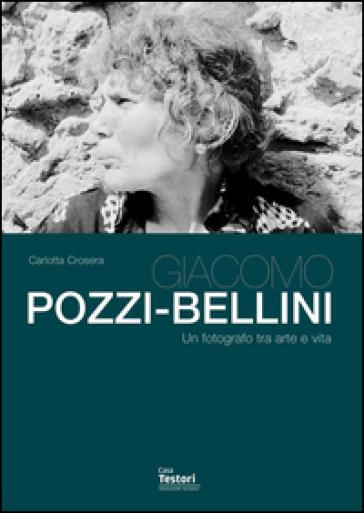 Giacomo Pozzi-Bellini. Un fotografo tra arte e vita - Carlotta Crosera |