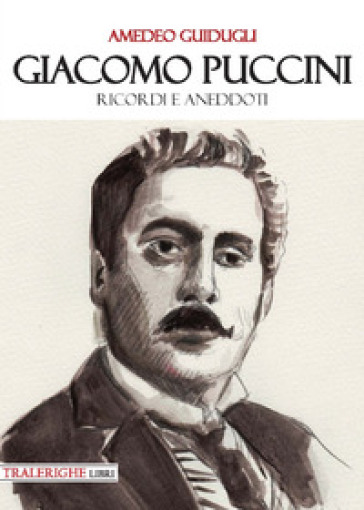 Giacomo Puccini. Ricordi e aneddoti - Amedeo Guidugli |