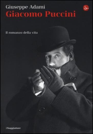 Giacomo Puccini. Il romanzo della vita - Giuseppe Adami | Thecosgala.com