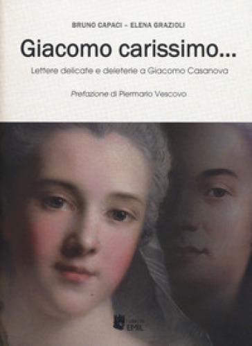 Giacomo carissimo... Lettere delicate e deleterie a Giacomo Casanova - Bruno Capaci |