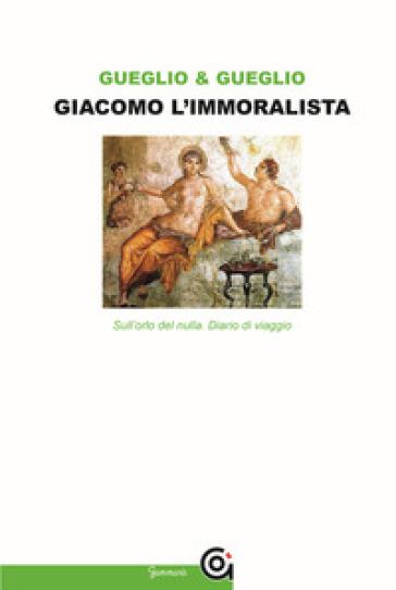 Giacomo l'immoralista. Sull'orlo del nulla. Leopardi e la mezza filosofia - Emanuela Gueglio | Ericsfund.org