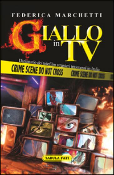 Giallo in tv. Dizionario dei telefilm stranieri trasmessi in Italia dal 2000 al 2013 - Federica Marchetti |