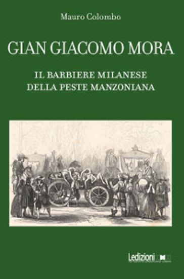 Gian Giacomo Mora. Il barbiere milanese della peste manzoniana - Mauro Colombo |