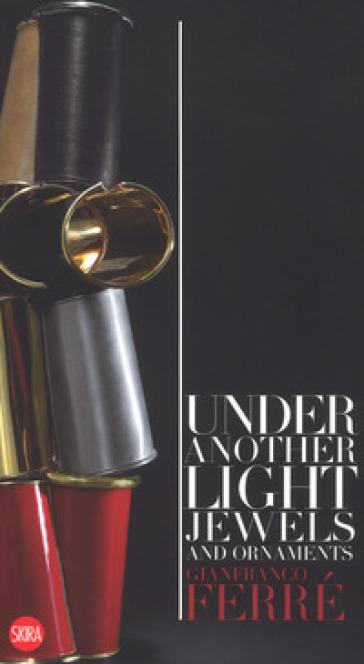 Gianfranco Ferré. Sotto un'altra luce. Gioielli e ornamenti. Ediz. italiana e inglese - Francesca Alfano Miglietti pdf epub