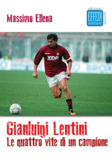 Gianluigi Lentini. Le quattro vite di un campione