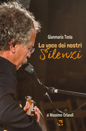 Gianmaria Testa. La voce dei nostri silenzi - Massimo Orlandi |