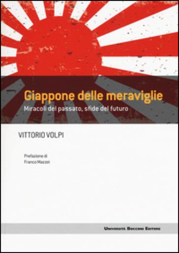 Giappone delle meraviglie. Miracoli del passato, sfide del futuro - Vittorio Volpi |