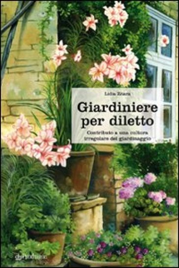 Giardiniere per diletto. Contributo a una cultura irregolare del giardinaggio - Lidia Zitara | Thecosgala.com