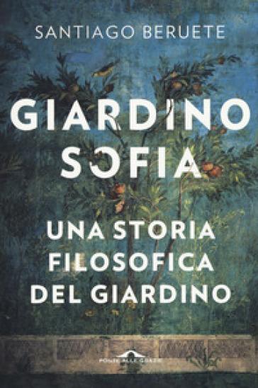 Giardinosofia. Una storia filosofica del giardino - Santiago Beruete | Thecosgala.com