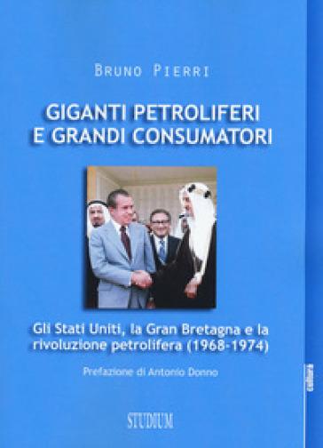Giganti petroliferi e grandi consumatori. Gli Stati Uniti, la Gran Bretagna e la rivoluzione petrolifera (1968-1974) - Bruno Pierri |