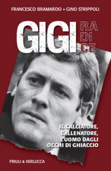 Gigi Radice. Il calciatore, l'allenatore, l'uomo dagli occhi di ghiaccio - Francesco Bramardo |