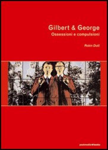 Gilbert & George. Ossessioni e compulsioni - Robin Dutt |