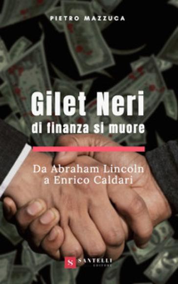Gilet neri. Di finanza si muore. Da Abraham Lincoln a Enrico Caldari - Pietro Mazzuca |