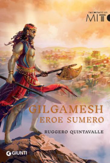 Gilgamesh. L'eroe sumero - Ruggero Y. Quintavalle | Kritjur.org