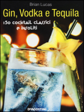 Gin, Vodka e Tequila. 150 cocktail classici e insoliti