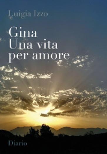 Gina. Una vita per amore - Luigia Izzo |