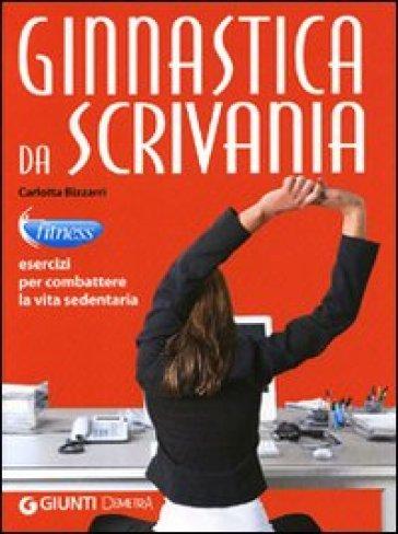 Ginnastica da scrivania. Esercizi per combattere la vita sedentaria - Carlotta Bizzarri |