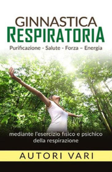 Ginnastica respiratoria. Purificazione, salute, forza, energia mediante l'esercizio fisico e psichico della respirazione -  pdf epub