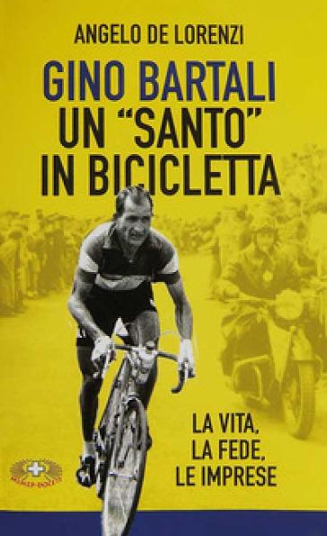 Gino Bartali un «santo» in bicicletta. La vita, la fede, le imprese - Angelo De Lorenzi pdf epub