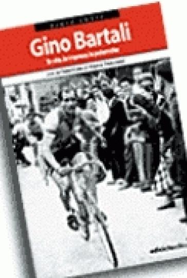 Gino Bartali. La vita, le imprese, le polemiche - Paolo Costa |