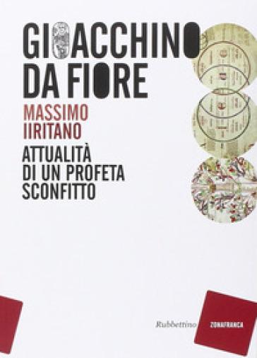 Gioacchino da Fiore. Attualità di un profeta sconfitto - Massimo Iiritano |