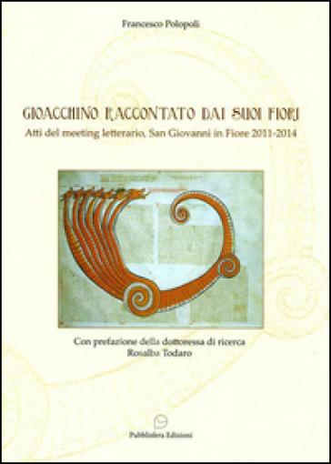 Gioacchino raccontato dai suoi fiori. Atti del meeting letterario (San Giovanni in Fiore, 2012-2014) - Francesco Polopoli |