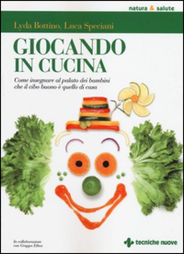 Giocando in cucina. Come insegnare al palato dei bambini che il cibo buono è quello di casa - Lyda Bottino | Thecosgala.com